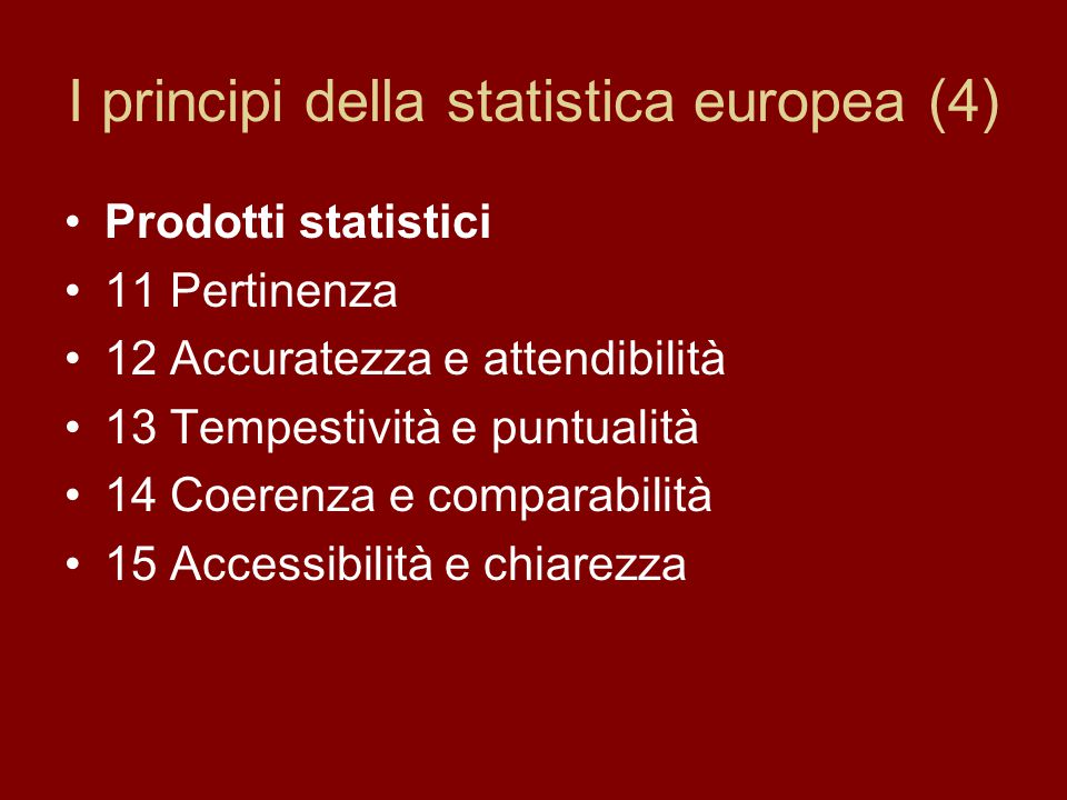 I principi della statistica europea (4) Prodotti statistici 11 Pertinenza 12 Accuratezza e attendibilità 13 Tempestività e puntualità 14 Coerenza e comparabilità 15 Accessibilità e chiarezza