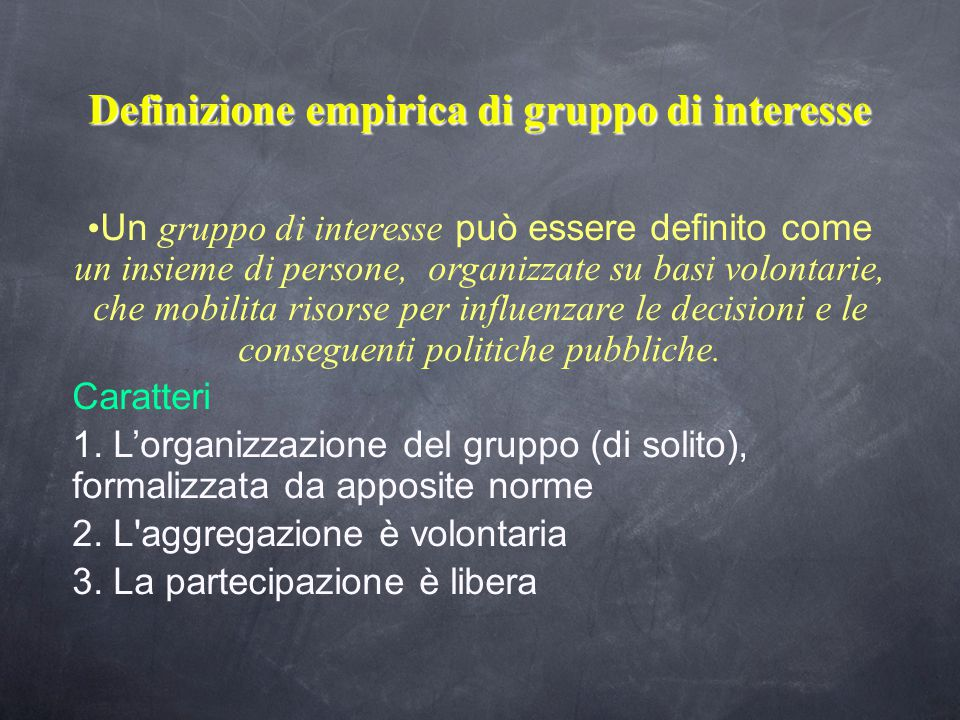 Definizione empirica di gruppo di interesse Un gruppo di interesse può essere definito come un insieme di persone, organizzate su basi volontarie, che mobilita risorse per influenzare le decisioni e le conseguenti politiche pubbliche.