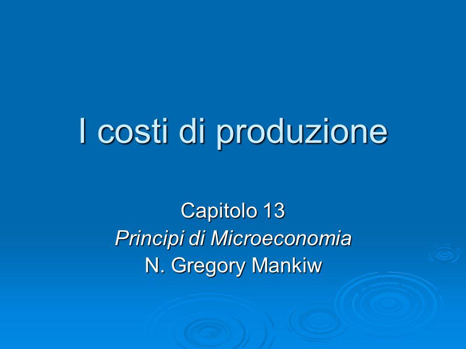 I costi di produzione Capitolo 13 Principi di Microeconomia N. Gregory Mankiw