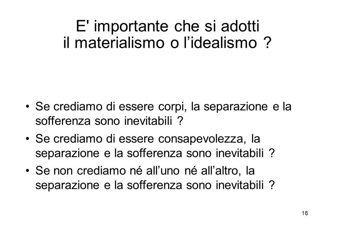 16 E importante che si adotti il materialismo o l'idealismo .