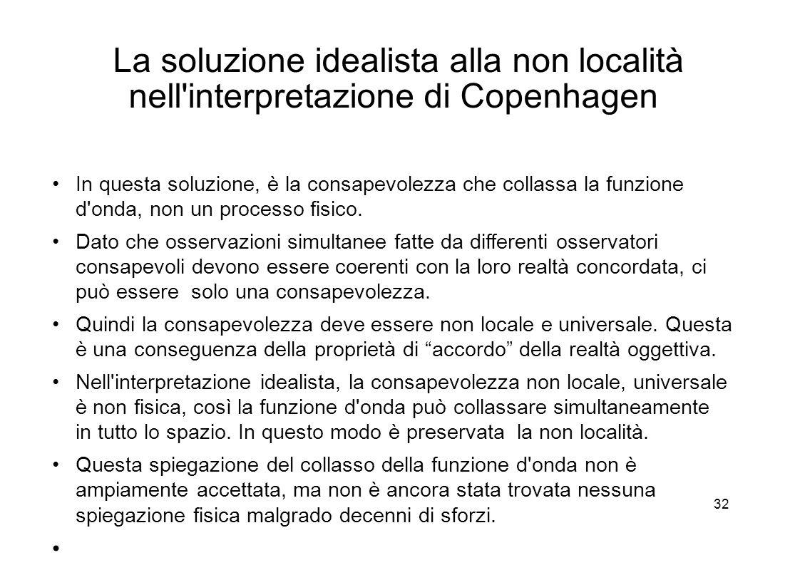32 La soluzione idealista alla non località nell interpretazione di Copenhagen In questa soluzione, è la consapevolezza che collassa la funzione d onda, non un processo fisico.