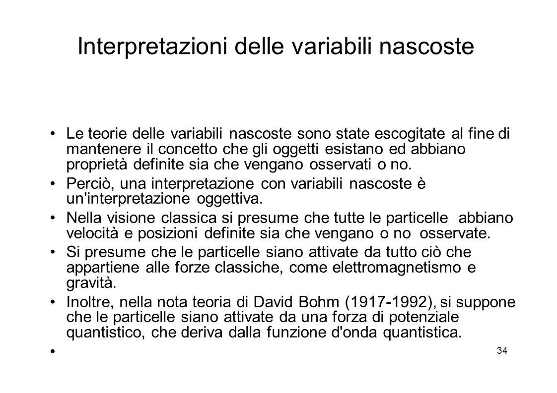 34 Interpretazioni delle variabili nascoste Le teorie delle variabili nascoste sono state escogitate al fine di mantenere il concetto che gli oggetti esistano ed abbiano proprietà definite sia che vengano osservati o no.