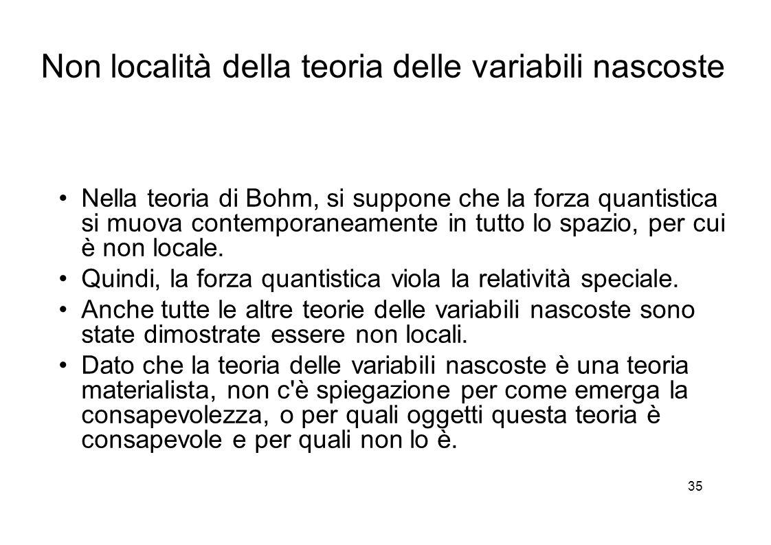 35 Non località della teoria delle variabili nascoste Nella teoria di Bohm, si suppone che la forza quantistica si muova contemporaneamente in tutto lo spazio, per cui è non locale.