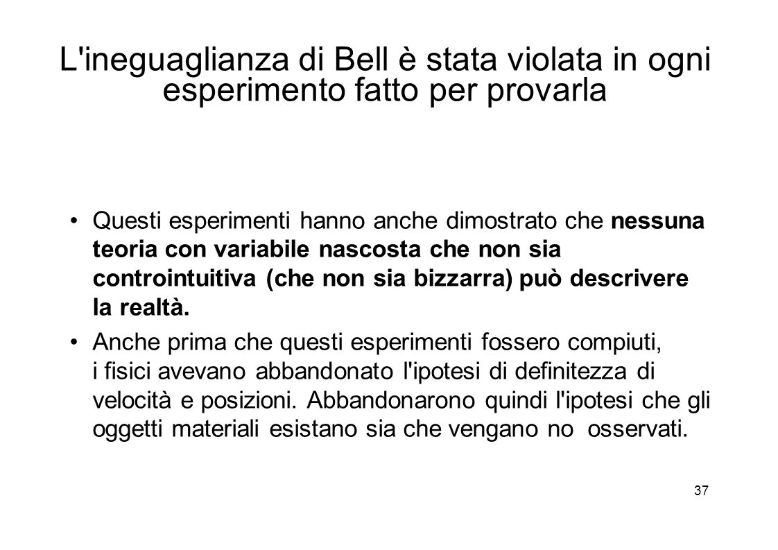 37 L ineguaglianza di Bell è stata violata in ogni esperimento fatto per provarla Questi esperimenti hanno anche dimostrato che nessuna teoria con variabile nascosta che non sia controintuitiva (che non sia bizzarra) può descrivere la realtà.