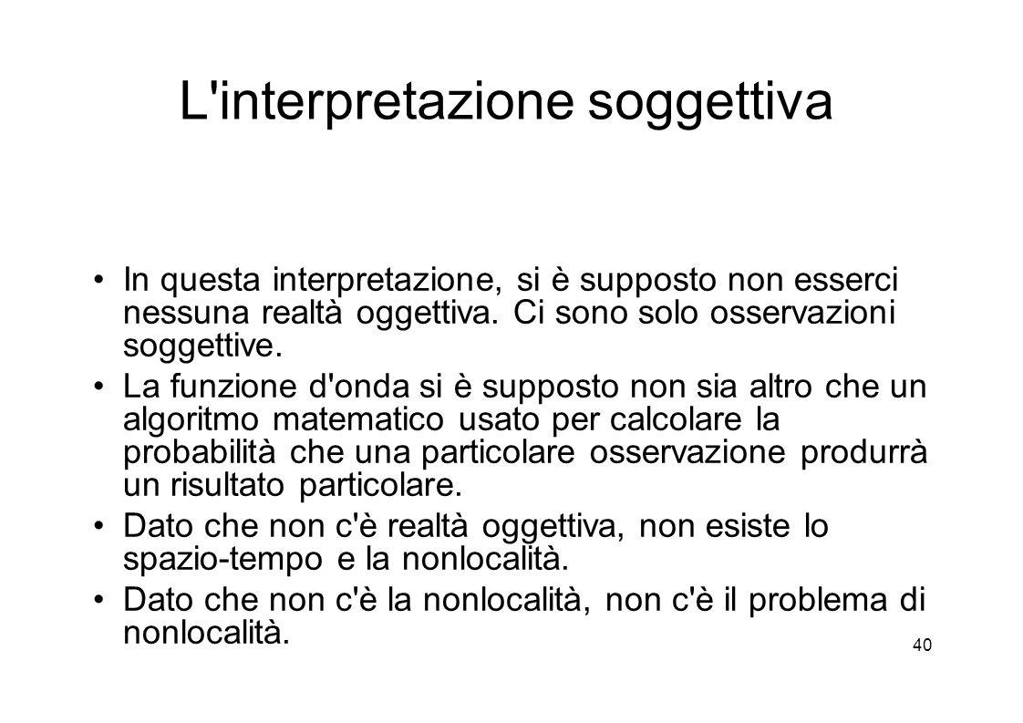 40 L interpretazione soggettiva In questa interpretazione, si è supposto non esserci nessuna realtà oggettiva.