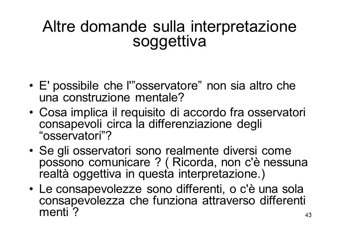 43 Altre domande sulla interpretazione soggettiva E possibile che l osservatore non sia altro che una construzione mentale.