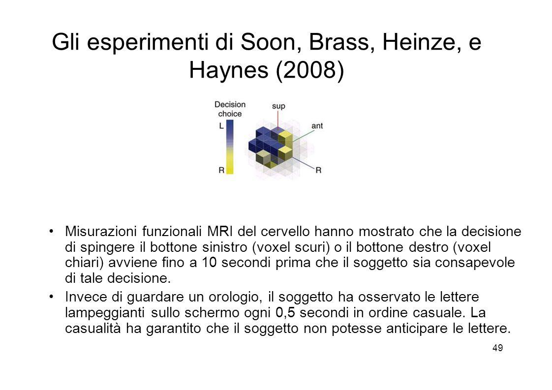 49 Gli esperimenti di Soon, Brass, Heinze, e Haynes (2008) Misurazioni funzionali MRI del cervello hanno mostrato che la decisione di spingere il bottone sinistro (voxel scuri) o il bottone destro (voxel chiari) avviene fino a 10 secondi prima che il soggetto sia consapevole di tale decisione.