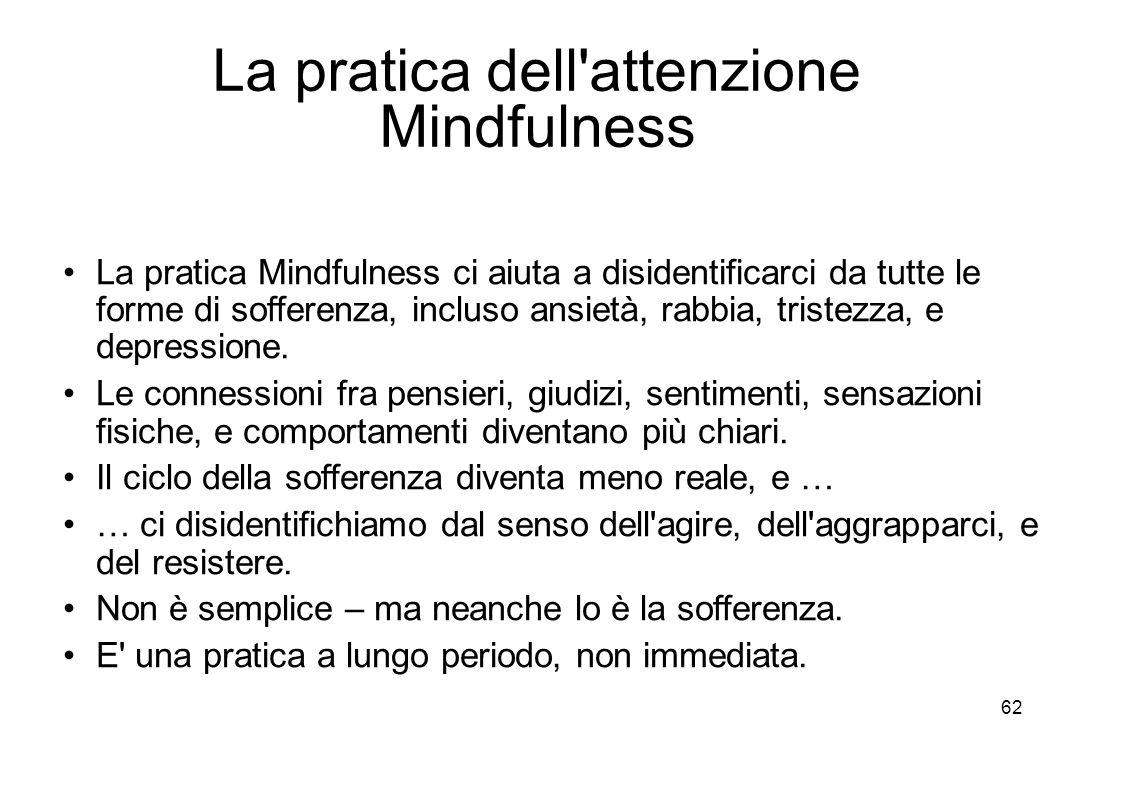 62 La pratica dell attenzione Mindfulness La pratica Mindfulness ci aiuta a disidentificarci da tutte le forme di sofferenza, incluso ansietà, rabbia, tristezza, e depressione.