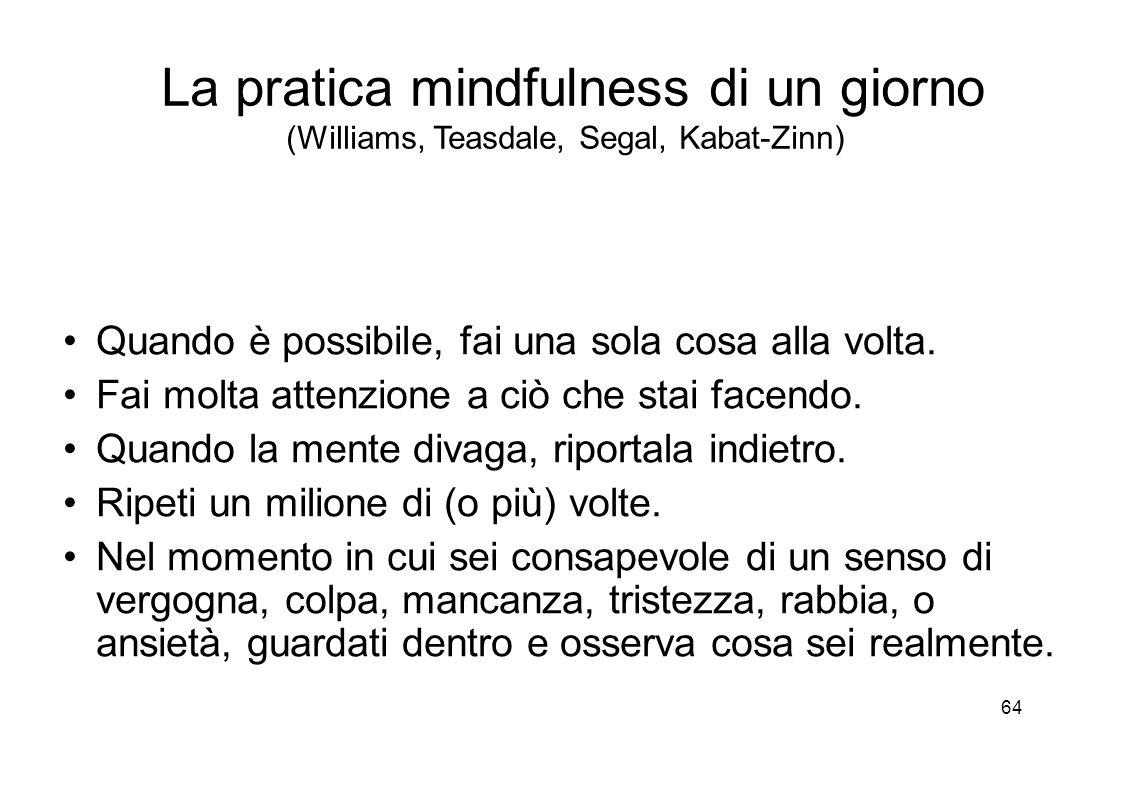 64 La pratica mindfulness di un giorno (Williams, Teasdale, Segal, Kabat-Zinn) Quando è possibile, fai una sola cosa alla volta.