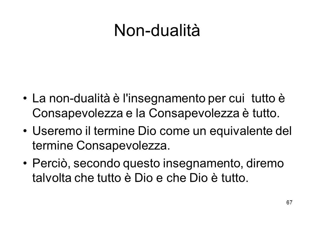 67 Non-dualità La non-dualità è l insegnamento per cui tutto è Consapevolezza e la Consapevolezza è tutto.