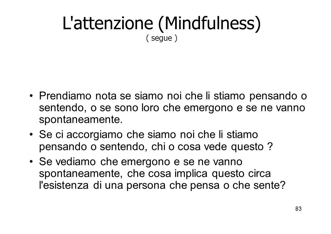 83 L attenzione (Mindfulness) ( segue ) Prendiamo nota se siamo noi che li stiamo pensando o sentendo, o se sono loro che emergono e se ne vanno spontaneamente.