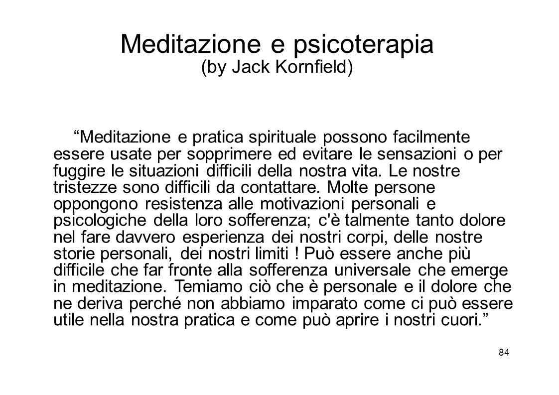 84 Meditazione e psicoterapia (by Jack Kornfield) Meditazione e pratica spirituale possono facilmente essere usate per sopprimere ed evitare le sensazioni o per fuggire le situazioni difficili della nostra vita.