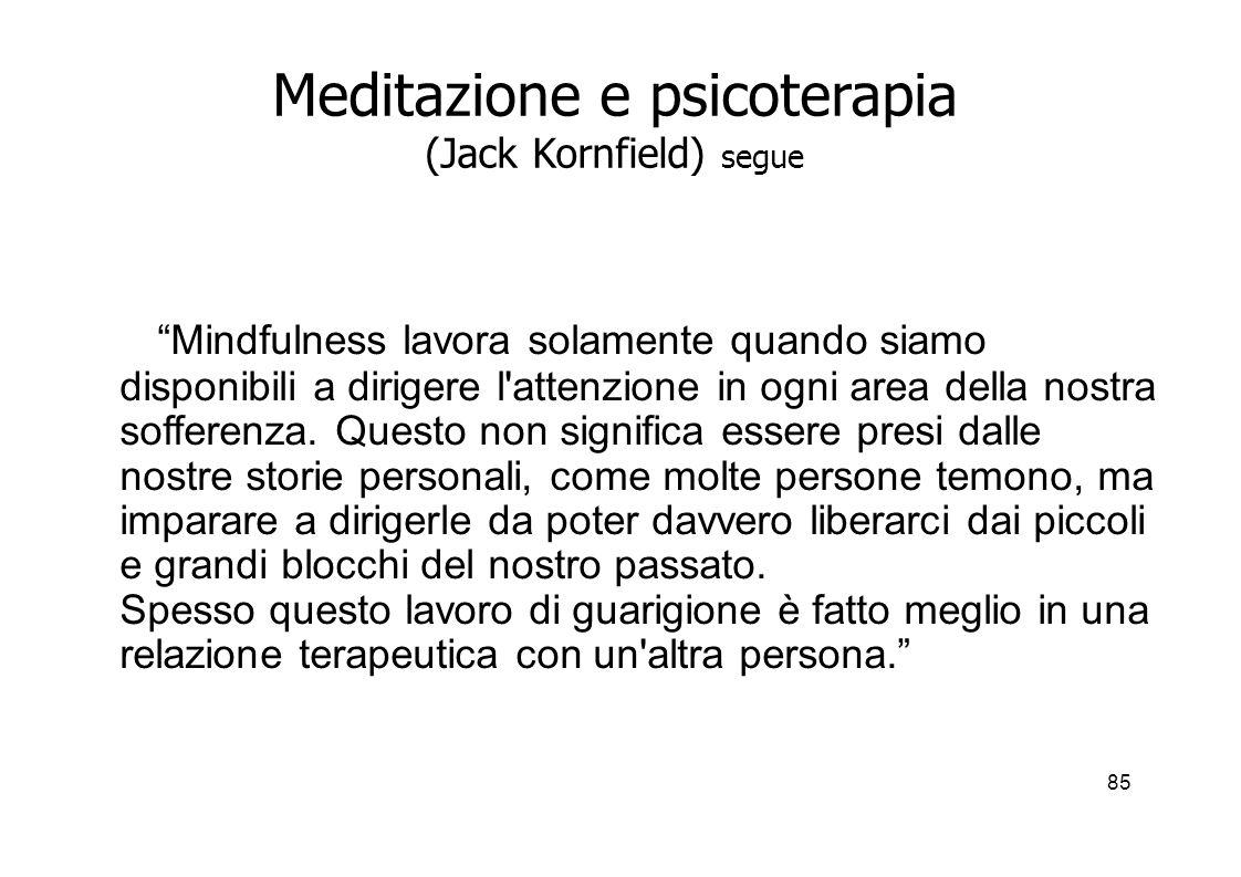 85 Meditazione e psicoterapia (Jack Kornfield) segue Mindfulness lavora solamente quando siamo disponibili a dirigere l attenzione in ogni area della nostra sofferenza.