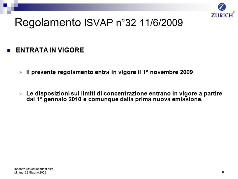 8 Incontro Attuari Incaricati Vita, Milano, 22 Giugno 2009 Regolamento ISVAP n°32 11/6/2009 ENTRATA IN VIGORE  Il presente regolamento entra in vigore il 1° novembre 2009  Le disposizioni sui limiti di concentrazione entrano in vigore a partire dal 1° gennaio 2010 e comunque dalla prima nuova emissione.