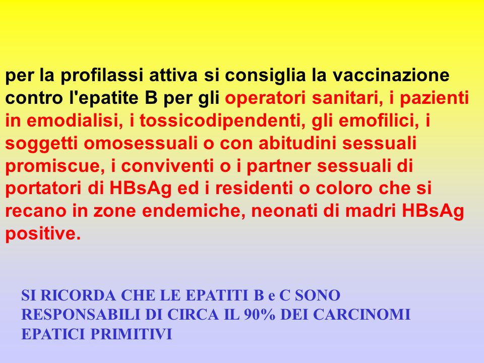 per la profilassi attiva si consiglia la vaccinazione contro l'epatite B per gli operatori sanitari, i pazienti in emodialisi, i tossicodipendenti, gl