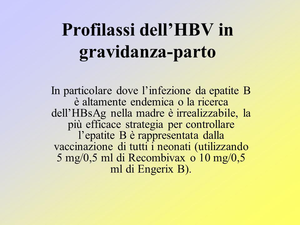 Profilassi dell'HBV in gravidanza-parto In particolare dove l'infezione da epatite B è altamente endemica o la ricerca dell'HBsAg nella madre è irrealizzabile, la più efficace strategia per controllare l'epatite B è rappresentata dalla vaccinazione di tutti i neonati (utilizzando 5 mg/0,5 ml di Recombivax o 10 mg/0,5 ml di Engerix B).