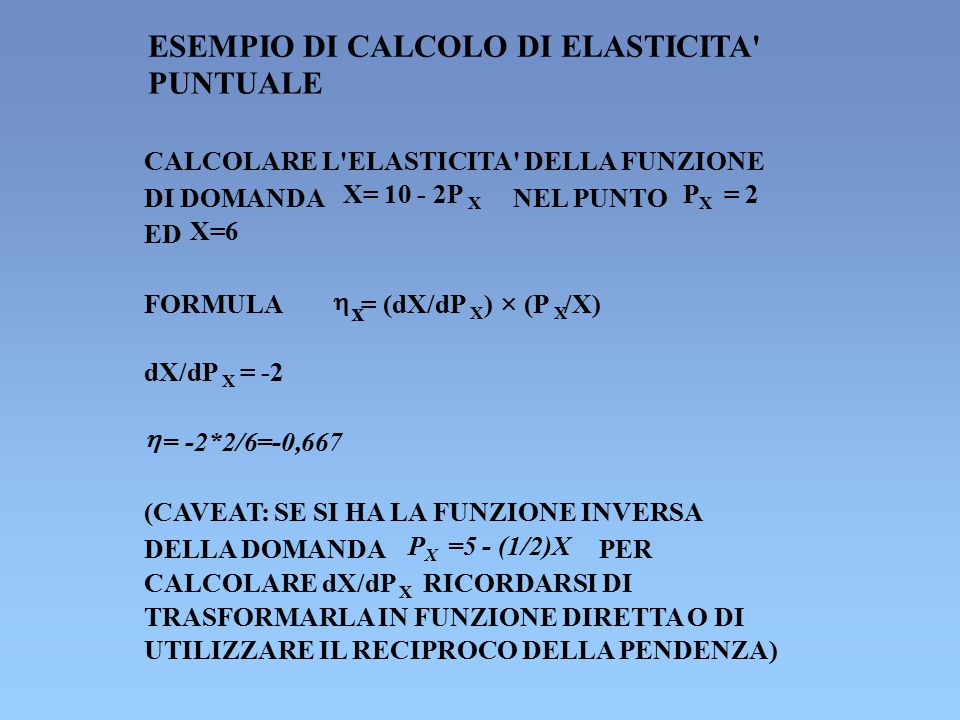 ESEMPIO DI CALCOLO DI ELASTICITA' PUNTUALE CALCOLARE L'ELASTICITA' DELLA FUNZIONE DI DOMANDA X= 10 - 2P X NEL PUNTO PXPX = 2 ED X=6 FORMULA  x = (dX/