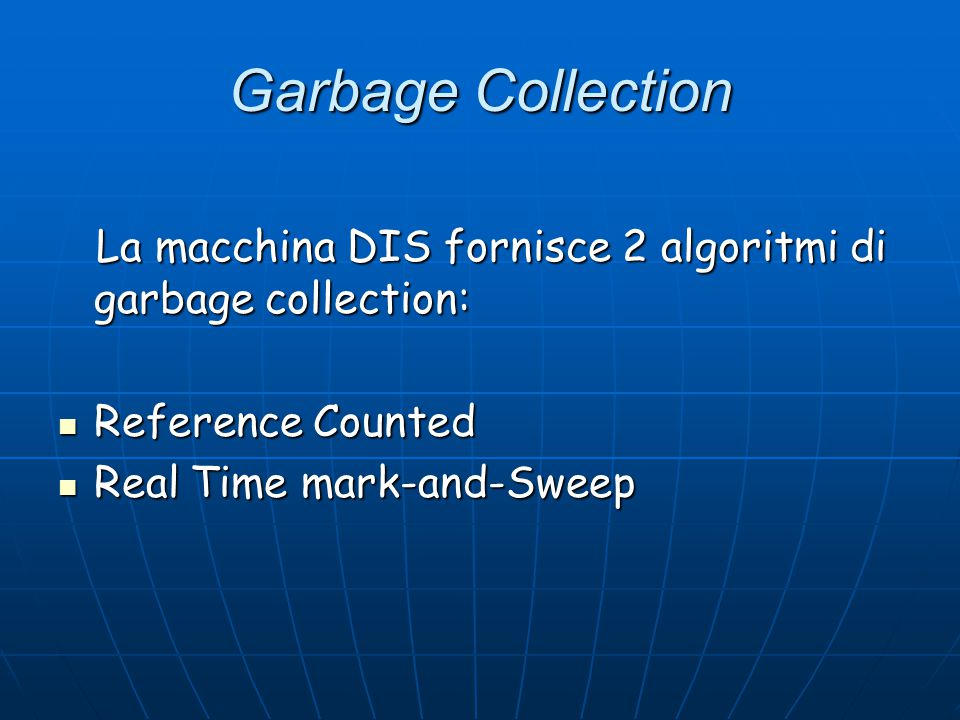 Garbage Collection La macchina DIS fornisce 2 algoritmi di garbage collection: La macchina DIS fornisce 2 algoritmi di garbage collection: Reference Counted Reference Counted Real Time mark-and-Sweep Real Time mark-and-Sweep