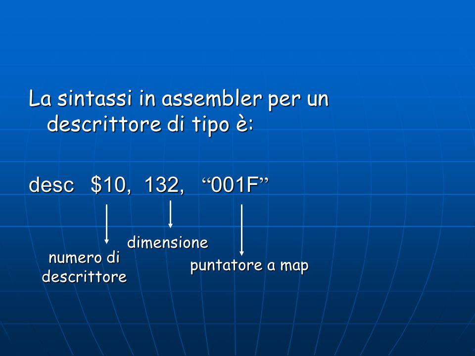 """La sintassi in assembler per un descrittore di tipo è: desc $10, 132, """" 001F """" numero di descrittore dimensione puntatore a map"""