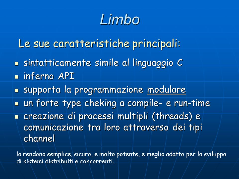 Tipi di dato Limbo offre un'ampia scelta di tipi di dato primitivi: Limbo offre un'ampia scelta di tipi di dato primitivi:  Byte (8-bit unsigned)  Int (32-bit signed)  Big (64-bit unsigned)  Real (64-bit floating point)  List  Array  String  Tuple (ordered collection of types)  Channel (for inter-process communication)  Adt (C like struct)  Pick (discriminated union type)  Module