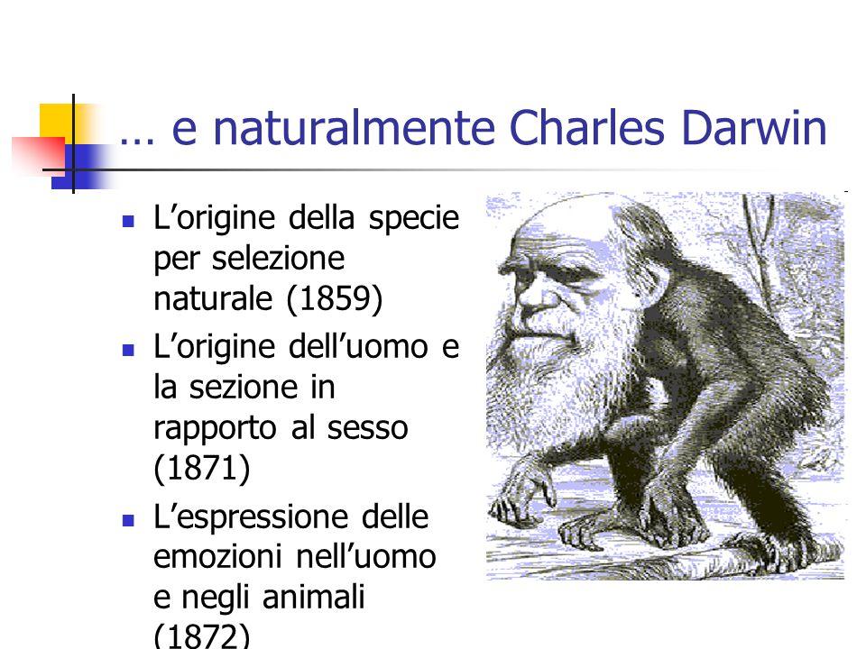 … e naturalmente Charles Darwin L'origine della specie per selezione naturale (1859) L'origine dell'uomo e la sezione in rapporto al sesso (1871) L'espressione delle emozioni nell'uomo e negli animali (1872)