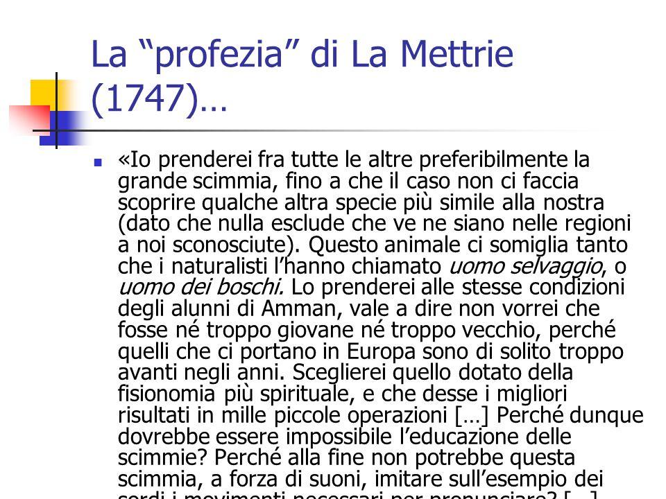 La profezia di La Mettrie (1747)… «Io prenderei fra tutte le altre preferibilmente la grande scimmia, fino a che il caso non ci faccia scoprire qualche altra specie più simile alla nostra (dato che nulla esclude che ve ne siano nelle regioni a noi sconosciute).
