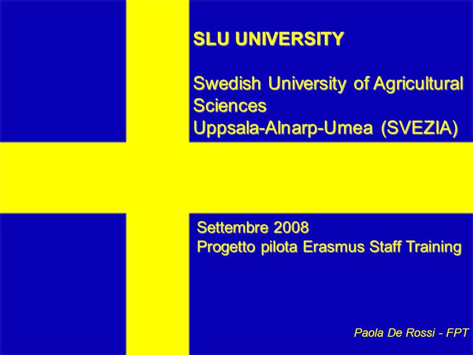 SLU UNIVERSITY Swedish University of Agricultural Sciences Uppsala-Alnarp-Umea (SVEZIA) Settembre 2008 Progetto pilota Erasmus Staff Training Paola De Rossi - FPT