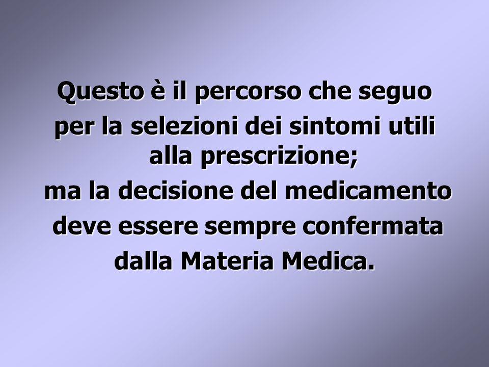 Questo è il percorso che seguo per la selezioni dei sintomi utili alla prescrizione; ma la decisione del medicamento ma la decisione del medicamento deve essere sempre confermata deve essere sempre confermata dalla Materia Medica.