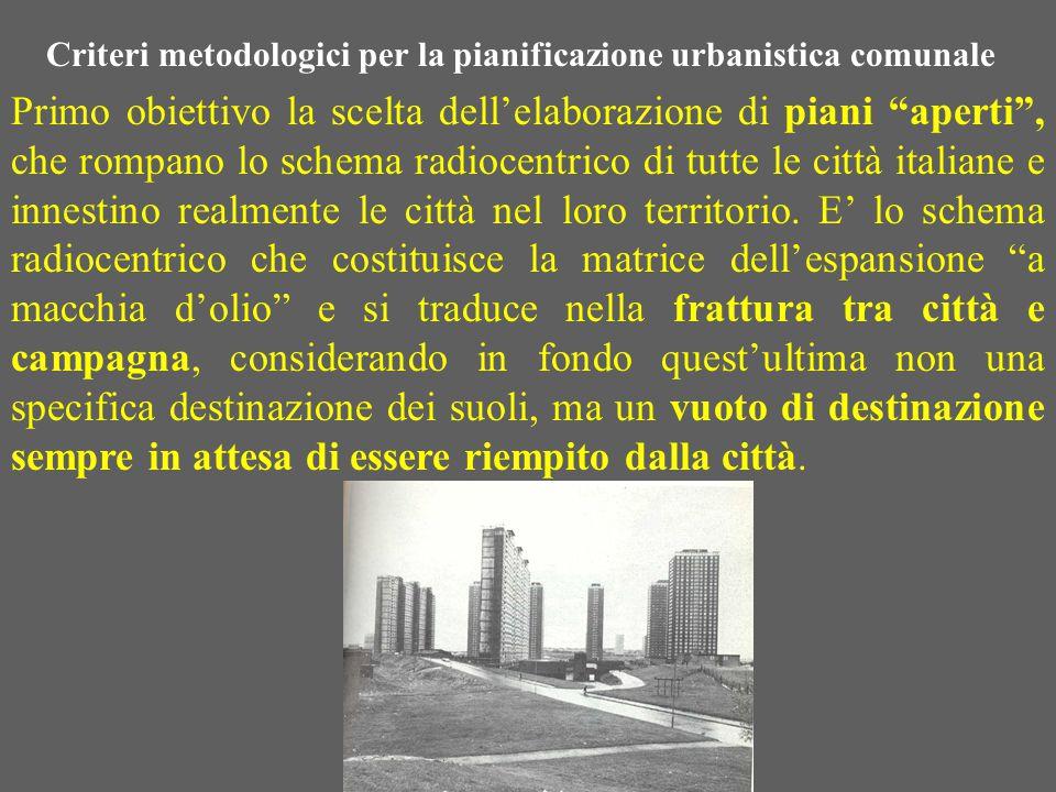 Criteri metodologici per la pianificazione urbanistica comunale Primo obiettivo la scelta dell'elaborazione di piani aperti , che rompano lo schema radiocentrico di tutte le città italiane e innestino realmente le città nel loro territorio.
