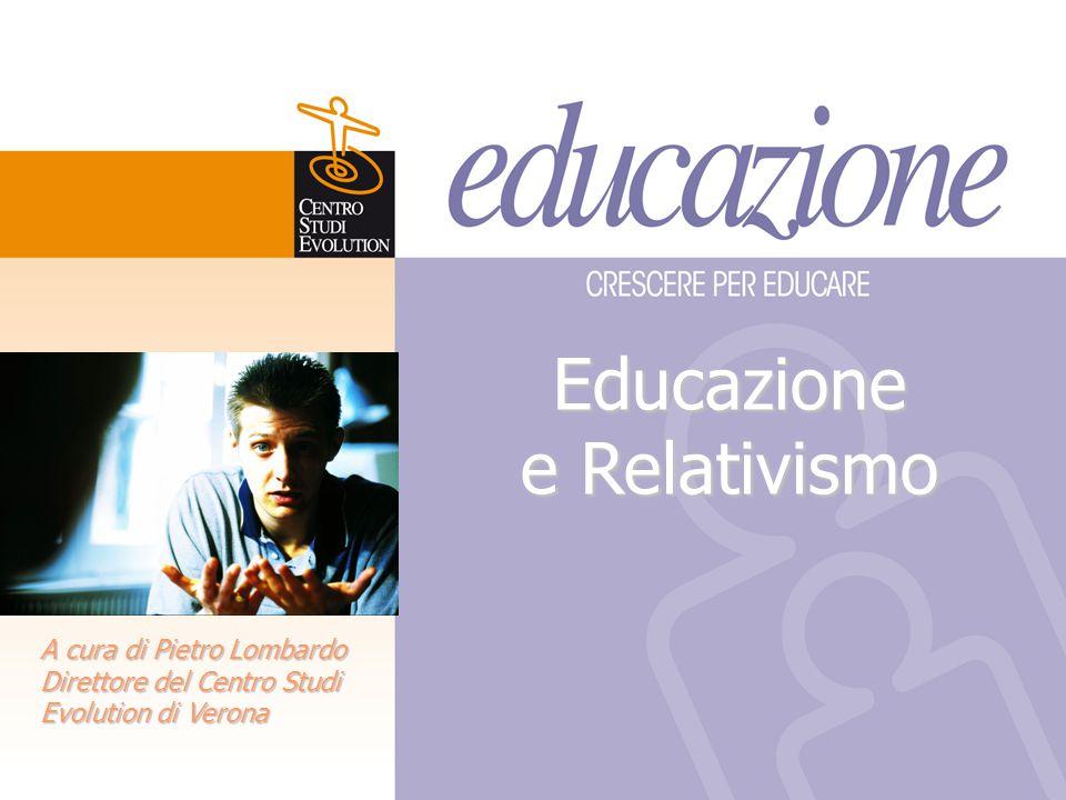 Educazione e Relativismo A cura di Pietro Lombardo Direttore del Centro Studi Evolution di Verona