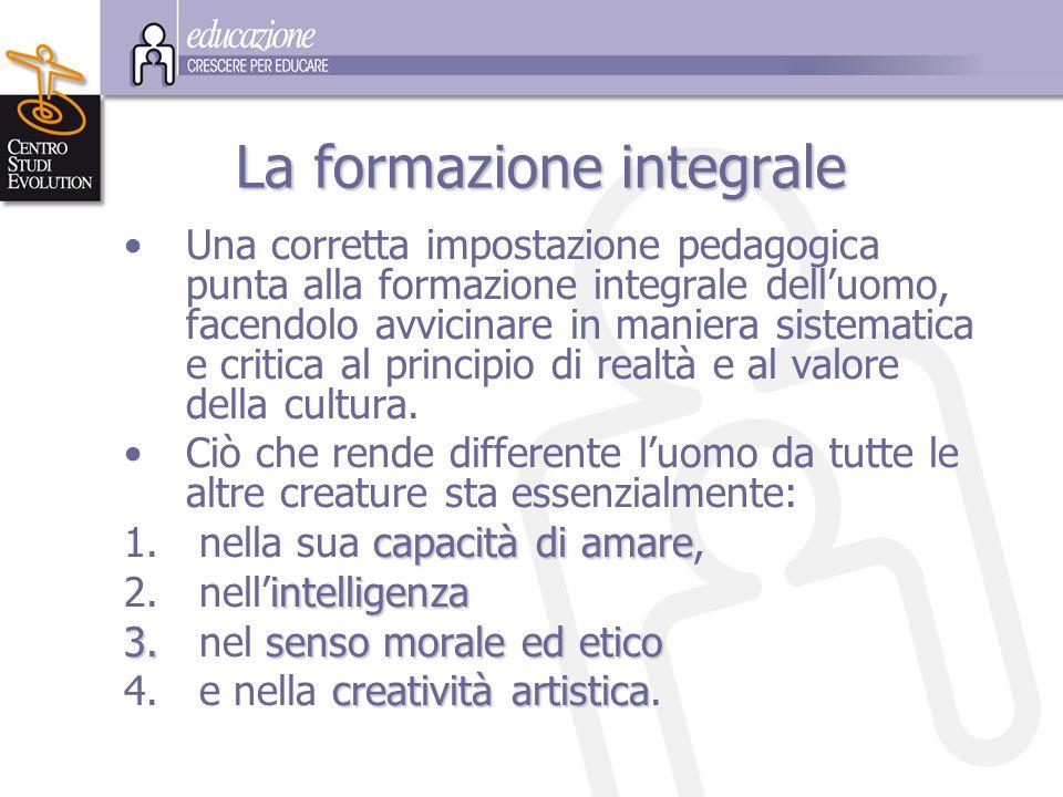 La formazione integrale Una corretta impostazione pedagogica punta alla formazione integrale dell'uomo, facendolo avvicinare in maniera sistematica e