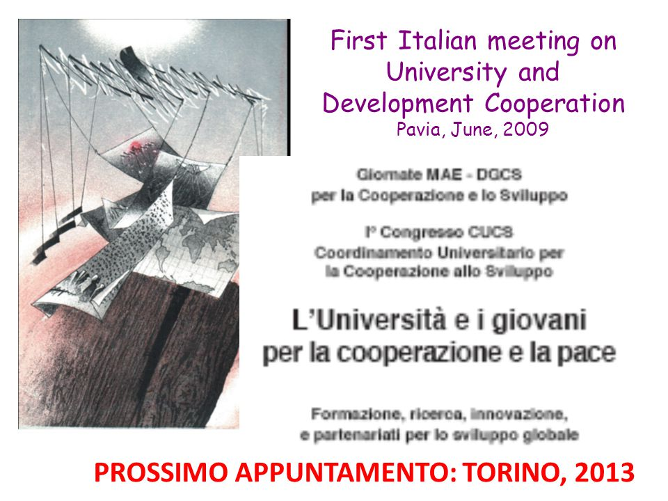 First Italian meeting on University and Development Cooperation Pavia, June, 2009 PROSSIMO APPUNTAMENTO: TORINO, 2013