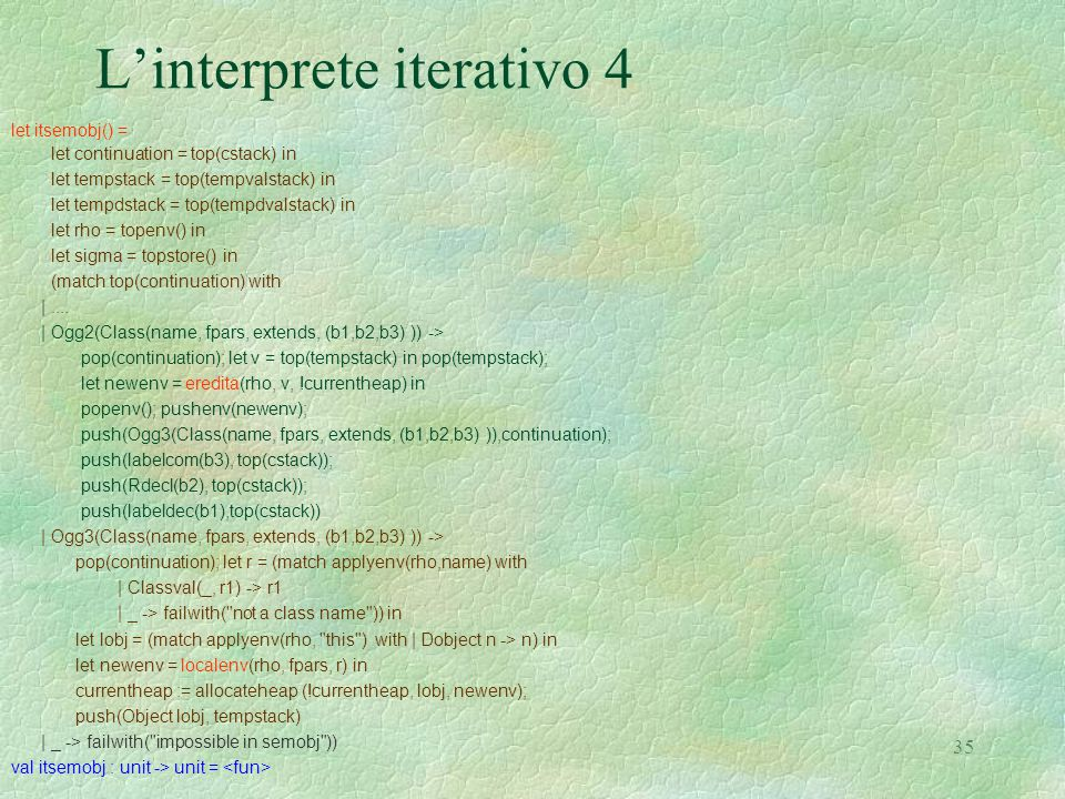 35 L'interprete iterativo 4 let itsemobj() = let continuation = top(cstack) in let tempstack = top(tempvalstack) in let tempdstack = top(tempdvalstack) in let rho = topenv() in let sigma = topstore() in (match top(continuation) with |....
