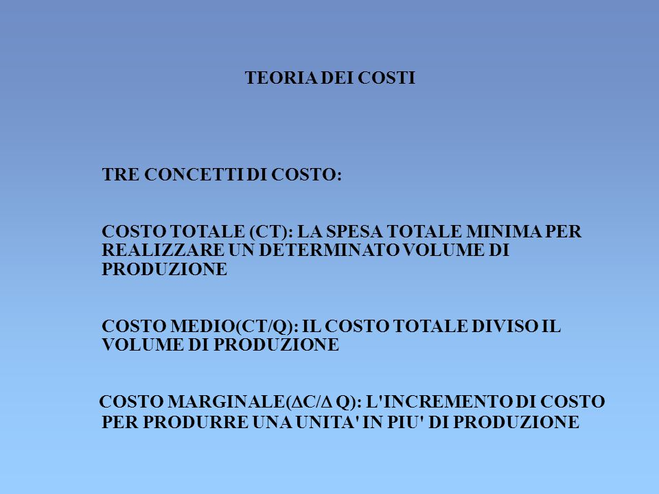 TRE CONCETTI DI COSTO: COSTO TOTALE (CT): LA SPESA TOTALE MINIMA PER REALIZZARE UN DETERMINATO VOLUME DI PRODUZIONE COSTO MEDIO(CT/Q): IL COSTO TOTALE DIVISO IL VOLUME DI PRODUZIONE COSTO MARGINALE(  C/  Q): L INCREMENTO DI COSTO PER PRODURRE UNA UNITA IN PIU DI PRODUZIONE