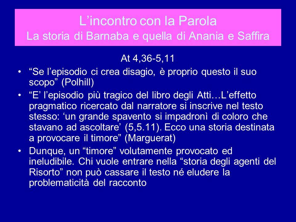 L'incontro con la Parola La storia di Barnaba e quella di Anania e Saffira At 4,36-5,11 Se l'episodio ci crea disagio, è proprio questo il suo scopo (Polhill) E' l'episodio più tragico del libro degli Atti…L'effetto pragmatico ricercato dal narratore si inscrive nel testo stesso: 'un grande spavento si impadronì di coloro che stavano ad ascoltare' (5,5.11).