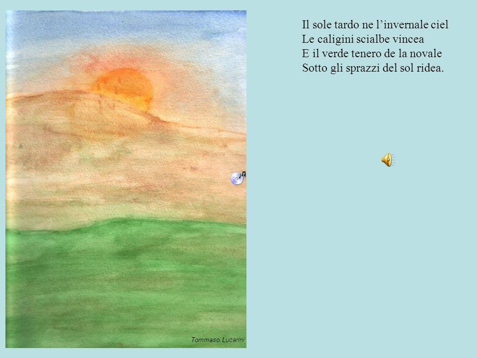 Il sole tardo ne l'invernale ciel Le caligini scialbe vincea E il verde tenero de la novale Sotto gli sprazzi del sol ridea. Tommaso Lucarini