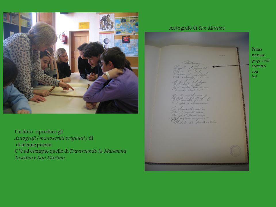Un libro riproduce gli Autografi ( manoscritti originali ) di di alcune poesie. C'è ad esempio quello di Traversando la Maremma Toscana e San Martino.