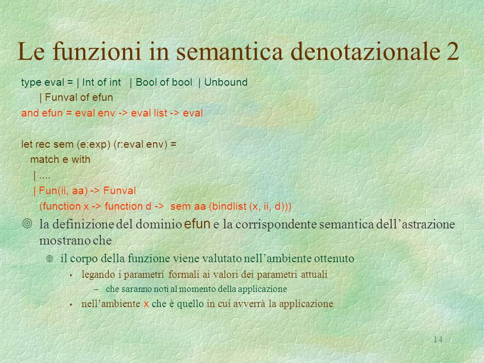 14 Le funzioni in semantica denotazionale 2 type eval = | Int of int | Bool of bool | Unbound | Funval of efun and efun = eval env -> eval list -> eva