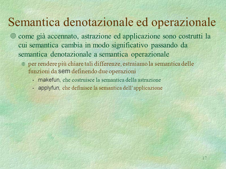 17 Semantica denotazionale ed operazionale ¥come già accennato, astrazione ed applicazione sono costrutti la cui semantica cambia in modo significativo passando da semantica denotazionale a semantica operazionale  per rendere più chiare tali differenze, estraiamo la semantica delle funzioni da sem definendo due operazioni makefun, che costruisce la semantica della astrazione applyfun, che definisce la semantica dell'applicazione