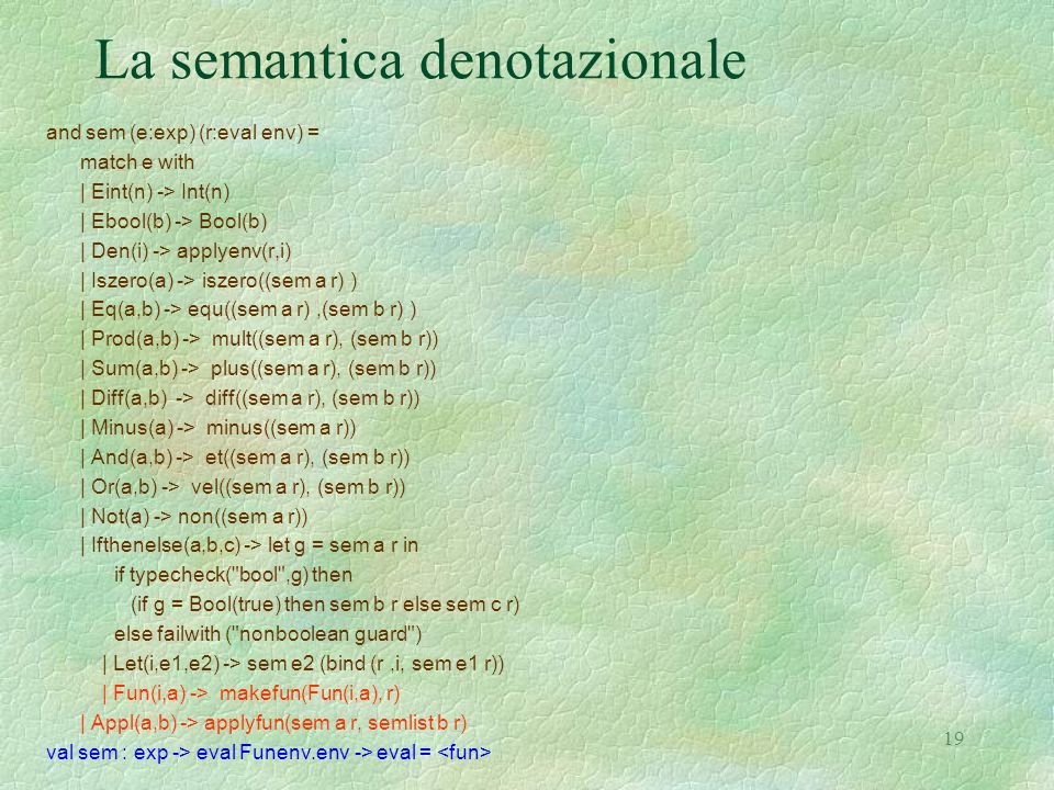 19 La semantica denotazionale and sem (e:exp) (r:eval env) = match e with | Eint(n) -> Int(n) | Ebool(b) -> Bool(b) | Den(i) -> applyenv(r,i) | Iszero