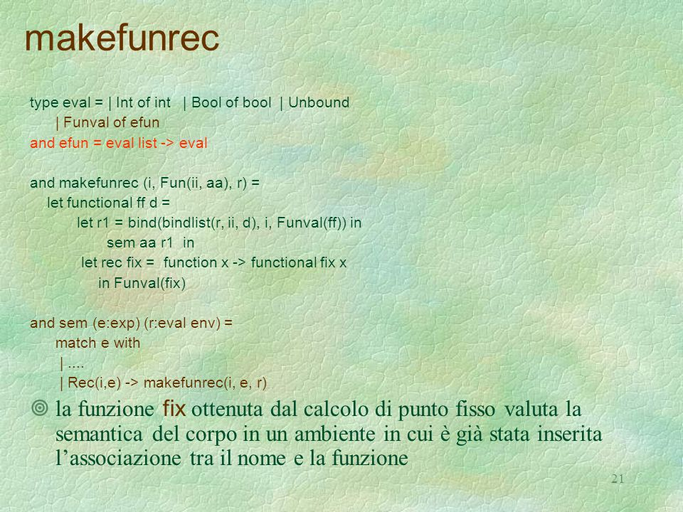 21 makefunrec type eval = | Int of int | Bool of bool | Unbound | Funval of efun and efun = eval list -> eval and makefunrec (i, Fun(ii, aa), r) = let