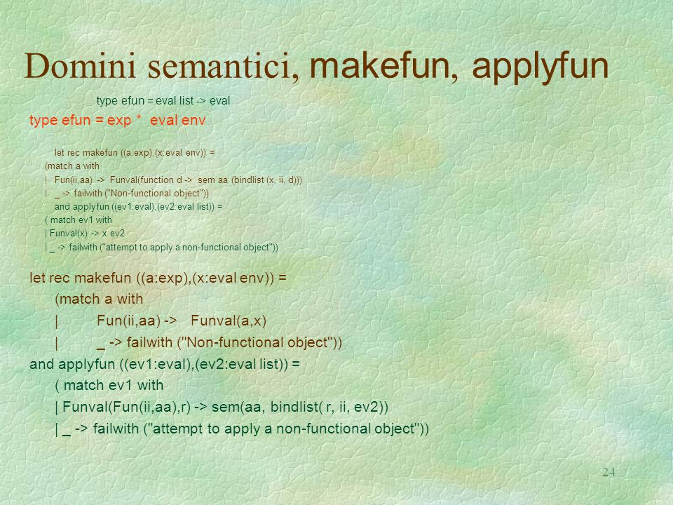 24 Domini semantici, makefun, applyfun type efun = eval list -> eval type efun = exp * eval env let rec makefun ((a:exp),(x:eval env)) = (match a with