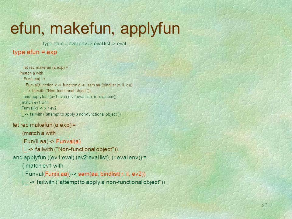 37 efun, makefun, applyfun type efun = eval env -> eval list -> eval type efun = exp let rec makefun (a:exp) = (match a with |Fun(ii,aa) -> Funval(fun