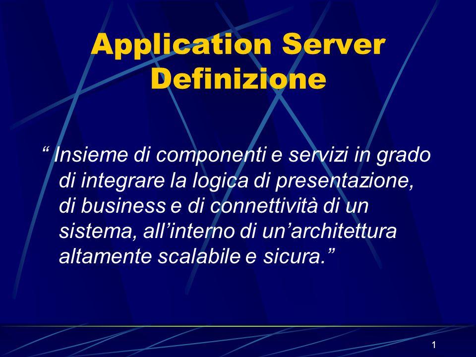 1 Application Server Definizione Insieme di componenti e servizi in grado di integrare la logica di presentazione, di business e di connettività di un sistema, all'interno di un'architettura altamente scalabile e sicura.