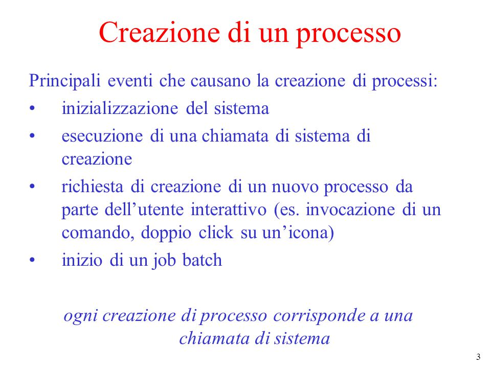 3 Creazione di un processo Principali eventi che causano la creazione di processi: inizializzazione del sistema esecuzione di una chiamata di sistema di creazione richiesta di creazione di un nuovo processo da parte dell'utente interattivo (es.
