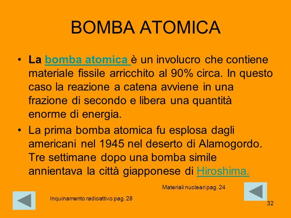 32 BOMBA ATOMICA La bomba atomica è un involucro che contiene materiale fissile arricchito al 90% circa. In questo caso la reazione a catena avviene i