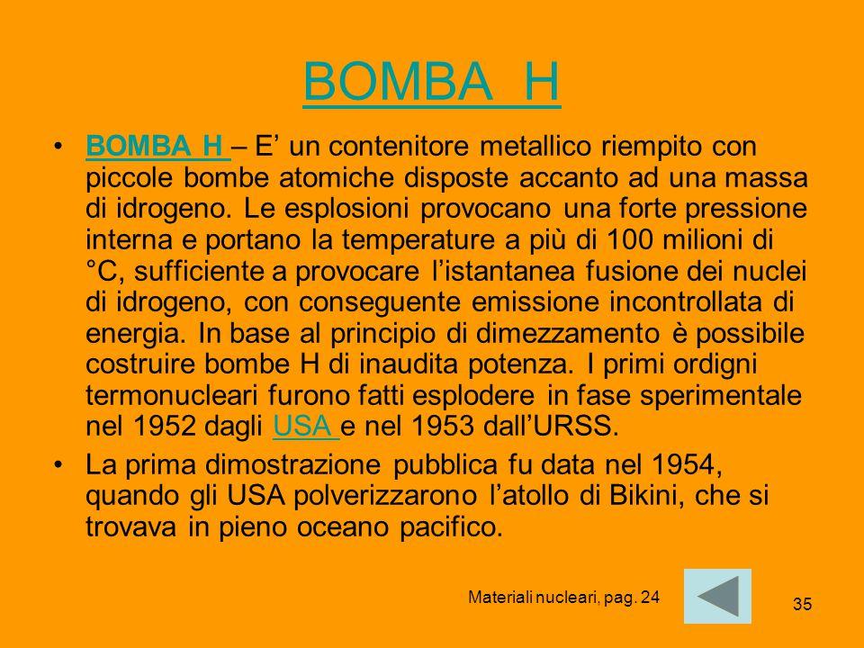 35 BOMBA H BOMBA H – E' un contenitore metallico riempito con piccole bombe atomiche disposte accanto ad una massa di idrogeno. Le esplosioni provocan