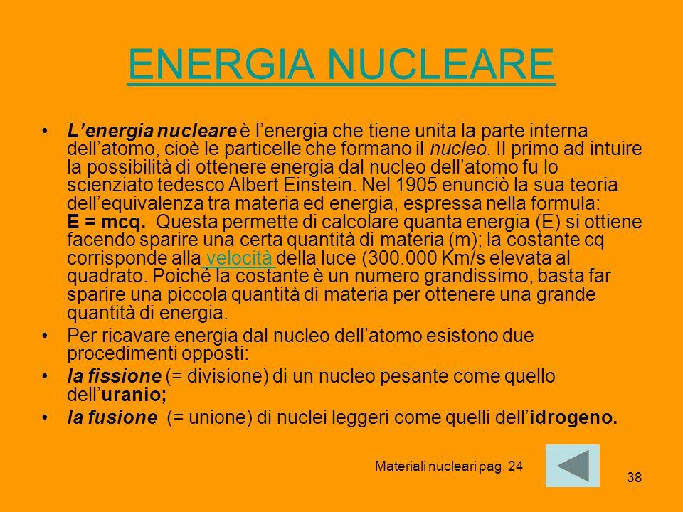 38 ENERGIA NUCLEARE L'energia nucleare è l'energia che tiene unita la parte interna dell'atomo, cioè le particelle che formano il nucleo. Il primo ad