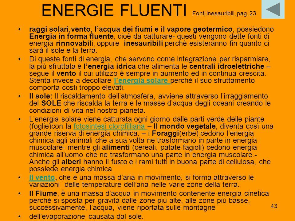43 ENERGIE FLUENTI raggi solari,vento, l'acqua dei fiumi e il vapore geotermico, possiedono Energia in forma fluente, cioè da catturare- questi vengon