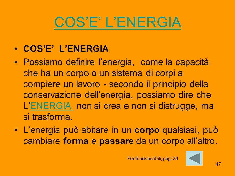 47 COS'E' L'ENERGIA Possiamo definire l'energia, come la capacità che ha un corpo o un sistema di corpi a compiere un lavoro - secondo il principio de